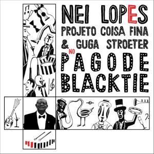 'Nei Lopes, Projeto Coisa Fina & Guga Stroeter no Pagode Black-Tie' é o álbum recém-lançado por gente que sabe o que diz e canta